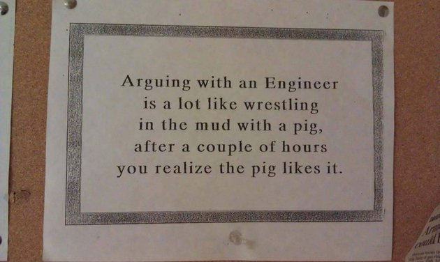 Arguing with an engineer is a lot like wrestling in the mud with a pig.  After a few hours, you realize that he likes it.