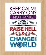 Keep calm and carry on? No thanks, I'd rather raise hell and change the world