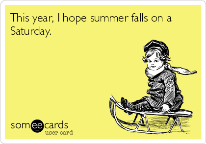 this-year-i-hope-summer-falls-on-a-saturday
