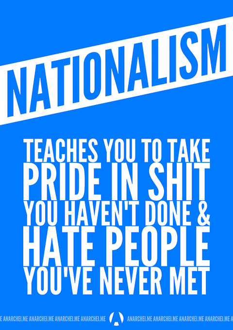 Nationalism teaches you to take pride in shit you haven't done & hate people you never met.