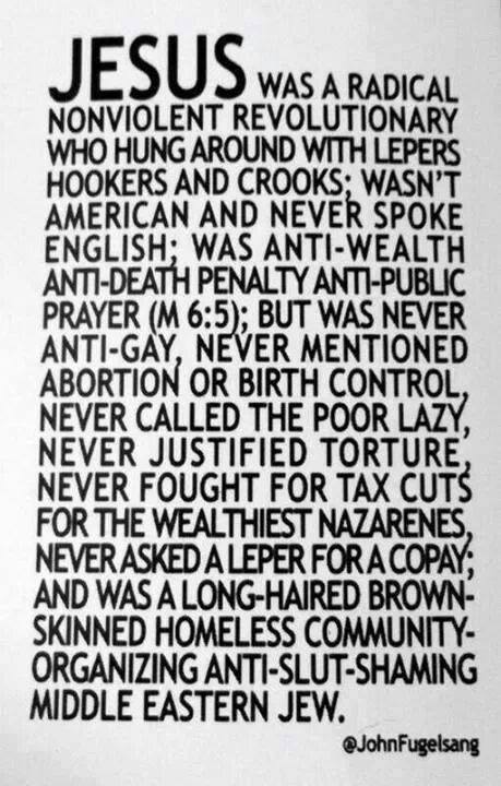 Jesus was a radical nonviolent revolutionary who hung around with lepers, hookers and crooks; wasn't american and never spoke english; was anti-wealth, anti-death-penalty, anti-public-prayer (M 6:5); but was never anti-gay, never mentioned abortion or birth control, never called the poor lazy, never justified torture, never fought for tax cuts for the wealthiest nazarenes, never asked a leper for a copay; and was a long-haired, brown-skinned, homeless, community-organizing, anti-slut-shaming middle eastern jew. @johnfugelsang
