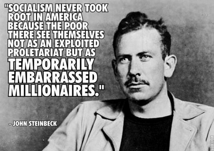 Socialism never took root in america because the poor there see themselves not as an exploitet proletariat but as temporarily embarrassed millionaires