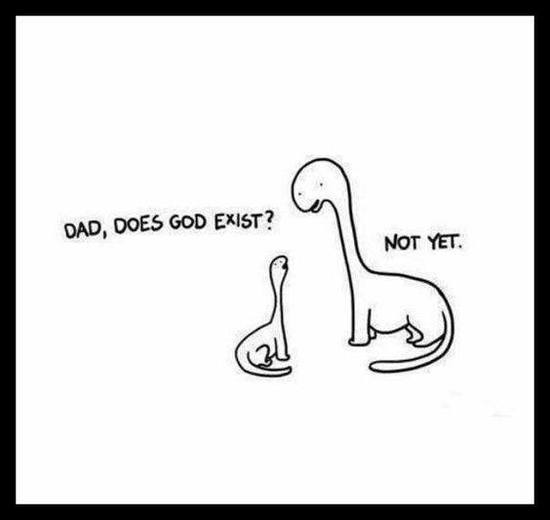 Dad, does god exist? Not yet.