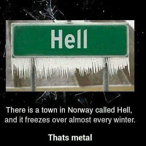 there is a town in norway called Hell and it freezes over almost every winter. that's metal.
